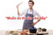 """""""Muốn ăn thì lăn vào bếp"""""""